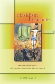 Hasidism Incarnate - Hasidism, Christianity, and the Construction of Modern Judaism ebook by Shaul Magid