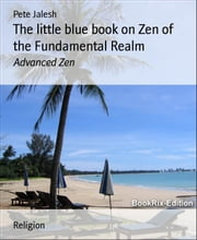 The little blue book on Zen of the Fundamental Realm: Advanced Zen ebook by Pete Jalesh