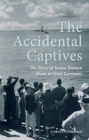 The Accidental Captives - The Story of Seven Women Alone in Nazi Germany ebook by Carolyn Gossage