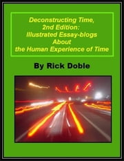 Deconstructing Time, 2nd Edition: Illustrated Essay-blogs About the Human Experience of Time ebook by Rick Doble