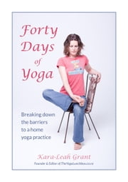 Forty Days of Yoga - Breaking down the barriers to a home yoga practice ebook by Kara-Leah Grant