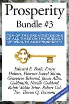 Prosperity Bundle #3 - Ten of the greatest books of all times on the subject of wealth and prosperity ebook by Robert Collier, Neville Goddard, Edward E. Beals,...