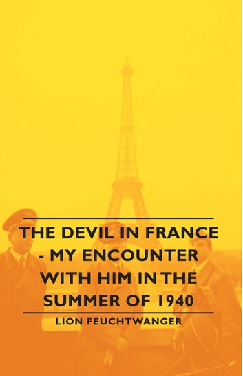 The Devil in France - My Encounter with Him in the Summer of 1940 ebook by Lion Feuchtwanger