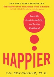 Happier : Learn the Secrets to Daily Joy and Lasting Fulfillment: Learn the Secrets to Daily Joy and Lasting Fulfillment - Learn the Secrets to Daily Joy and Lasting Fulfillment ebook by Tal Ben-Shahar