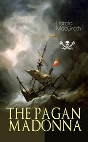 THE PAGAN MADONNA - A Tale of a Grand Theft, Thrilling Adventure and Treasure Hunt ebook by Harold MacGrath