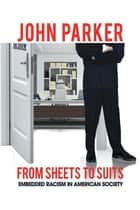 From Sheets to Suits - Embedded Racism in American Society ebook by John Parker