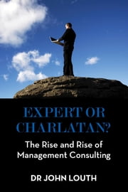 Expert or Charlatan?: The Rise and Rise of Management Consulting - The Rise and Rise of Management Consulting ebook by Dr John Louth
