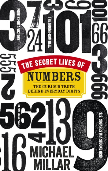 The Secret Lives of Numbers - The Curious Truth Behind Everyday Digits ebook by Michael Millar