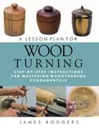A Lesson Plan for Woodturning - Step-by-Step Instructions for Mastering Woodturning Fundamentals ebook by James Rodgers