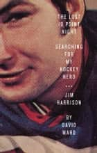 The Lost 10 Point Night - Searching for My Hockey Hero . . . Jim Harrison ebook by David Ward