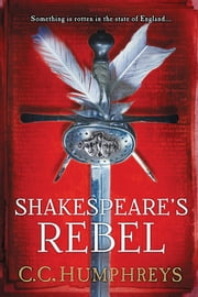 Shakespeare's Rebel - A Novel ebook by C.C. Humphreys