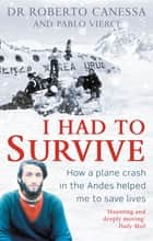 I Had to Survive - How a plane crash in the Andes helped me to save lives ebook by Dr Dr. Roberto Canessa, Pablo Vierci