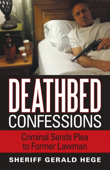 Deathbed Confessions - Criminal Sends Plea to Former Lawman ebook by Sheriff Gerald Hege