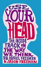 Use Your Head - A Guided Tour of the Human Mind ebook by Jason Freeman, Dr Daniel Freeman
