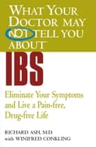 What Your Doctor May Not Tell You About(TM) IBS - Eliminate Your Symptoms and Live a Pain-free, Drug-free Life ebook by Winifred Conkling, Richard N. Ash