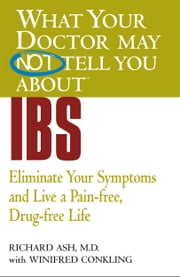 What Your Doctor May Not Tell You About(TM) IBS - Eliminate Your Symptoms and Live a Pain-free, Drug-free Life ebook by Winifred Conkling,Richard N. Ash