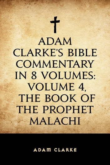 Adam Clarke's Bible Commentary in 8 Volumes: Volume 4, The Book of the Prophet Malachi ebook by Adam Clarke