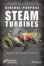 Operator's Guide to General Purpose Steam Turbines - An Overview of Operating Principles, Construction, Best Practices, and Troubleshooting ebook by Robert X. Perez,David W. Lawhon