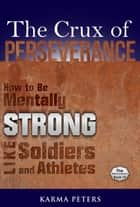 The Crux of Perseverance: How to Be Mentally Strong Like Soldiers and Athletes ebook by Karma Peters