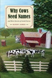 Why Cows Need Names - And More Secrets of Amish Farms ebook by Randy James