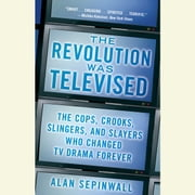 The Revolution Was Televised - The Cops, Crooks, Slingers, and Slayers Who Changed TV Drama Forever audiobook by Alan Sepinwall