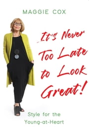 It's Never Too Late to Look Great! - Style for the Young-at-Heart ebook by Maggie Cox