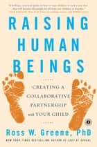 Raising Human Beings - Creating a Collaborative Partnership with Your Child ebook by Ross W. Greene, Ph.D.