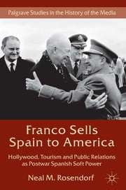 Franco Sells Spain to America - Hollywood, Tourism and Public Relations as Postwar Spanish Soft Power ebook by Neal M. Rosendorf