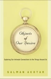 Objects of Our Desire - Exploring Our Intimate Connections with the Things Around Us ebook by Salman Akhtar