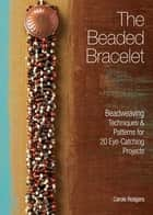 The Beaded Bracelet - Beadweaving Techniques & Patterns for 20 Eye-Catching Projects ebook by Carole Rodgers
