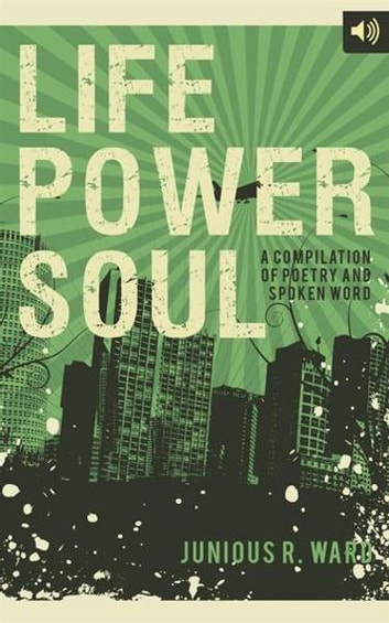 Life Power Soul - A Compilation of Poetry and Spoken Word ebook by Junious R. Ward