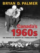 Canada's 1960s - The Ironies of Identity in a Rebellious Era ebook by Bryan Palmer