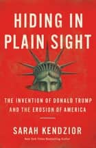 Hiding in Plain Sight - The Invention of Donald Trump and the Erosion of America ebook by Sarah Kendzior