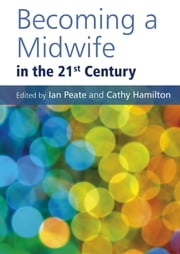 Becoming a Midwife in the 21st Century ebook by Ian Peate,Cathy Hamilton