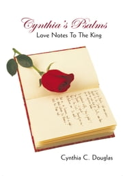Cynthia's Psalms - Love Notes To The King ebook by Cynthia C. Douglas