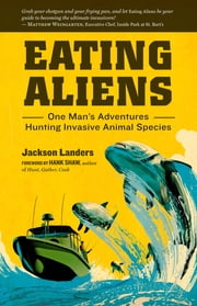Eating Aliens - One Man's Adventures Hunting Invasive Animal Species ebook by Jackson Landers,Hank Shaw