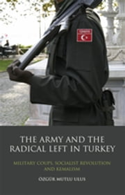 Army and the Radical Left in Turkey, The - Military Coups, Socialist Revolution and Kemalism ebook by Özgür Mutlu Ulus