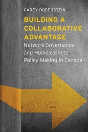 Building a Collaborative Advantage - Network Governance and Homelessness Policy-Making in Canada ebook by Carey Doberstein
