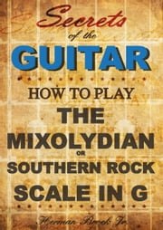 How to play Mixolydian or Southern Rock Scale in G: Secrets of the Guitar ebook by Herman Brock Jr