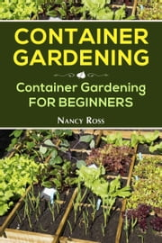 Container Gardening - Container Gardening for Beginners ebook by Nancy Ross
