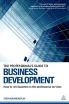 The Professional's Guide to Business Development - How to Win Business in the Professional Services ebook by Stephen Newton