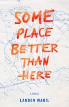 Some Place Better Than Here ebook by Landen Wakil