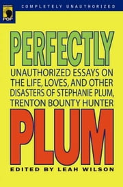 Perfectly Plum - Unauthorized Essays On the Life, Loves And Other Disasters of Stephanie Plum, Trenton Bounty Hunter ebook by Leah Wilson