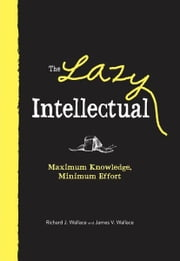 The Lazy Intellectual: Maximum Knowledge, Minimal Effort - Maximum Knowledge, Minimal Effort ebook by Richard J. Wallace