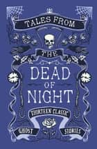 Tales from the Dead of Night: Thirteen Classic Ghost Stories ebook by Cecily Gayford,Various