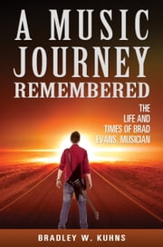 A Music Journey Remembered - The Life and Times of Brad Evans, Musician ebook by Bradley W. Kuhns