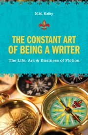 The Constant Art of Being a Writer: The Life, Art and Business of Fiction ebook by Kelby, N. M.