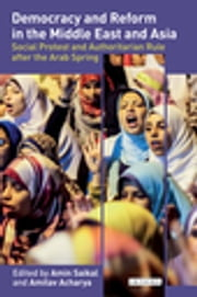 Democracy and Reform in the Middle East and Asia - Social Protest and Authoritarian Rule after the Arab Spring ebook by Amin Saikal,Amitav Acharya