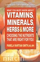 What You Must Know About Vitamins, Minerals, Herbs & More - Choosing the Nutrients That Are Right for You ebook by Pamela Wartian Smith