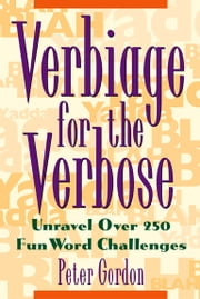 Verbiage for the Verbose - Unravel Over 250 Fun Word Challenges ebook by Peter Gordon